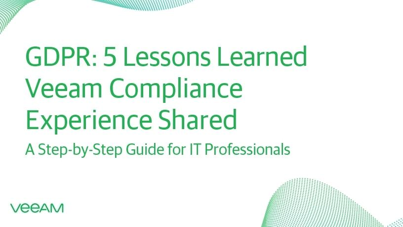GDPR: Five lessons learned, Veeam compliance experience shared.